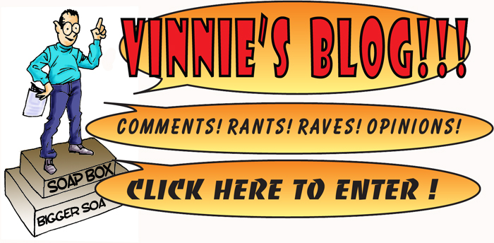 Clicking here will take you to the Vinnie's blog where he will rant and rave, throw comments about anything he feels like. It is not always politically correct but hopefully he will make you think. Compliments and criticism is given in any poertions he feels like; so enjoy.